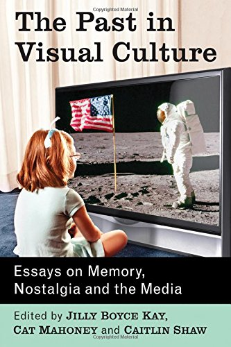 The Past In Visual Culture: Essays On Memory, Nostalgia And The Media