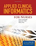 Applied Clinical Informatics for Nurses, Susan Alexander and Karen H. Frith, 1284027007