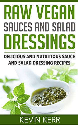 Raw Vegan Sauces and Salad Dressings: Delicious and Nutritious Sauce and Salad Dressing Recipes. (Healthy Salad Dressings, Raw Sauce Recipes, Healthy Salad Dressing Recipes, Raw Sauce Recipes) by Kevin Kerr