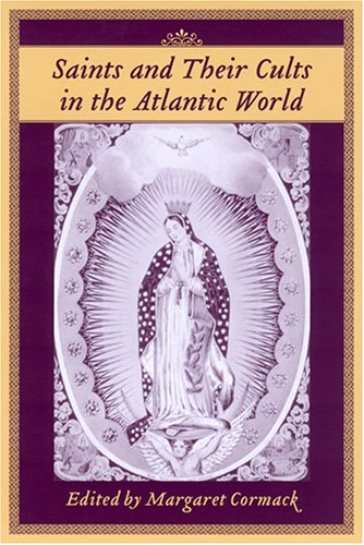 Saints And Their Cults in the Atlantic World (Carolina Lowcountry And the Atlantic World)