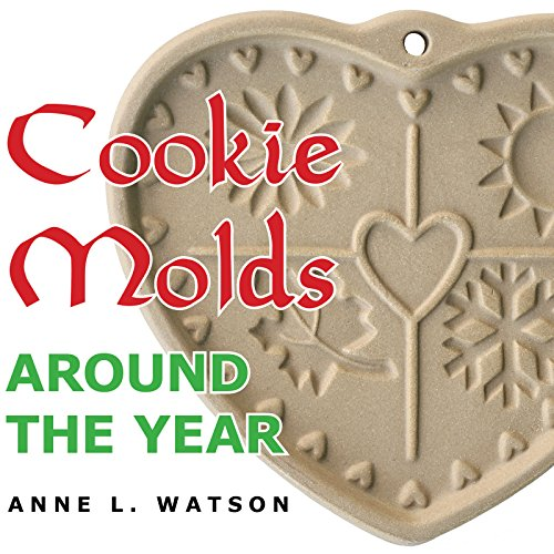 Cookie Molds Around the Year: An Almanac of Molds, Cookies, and Other Treats for Christmas, New Year's, Valentine's Day, Easter, Halloween, Thanksgiving, Other Holidays, and Every (Anne Dessert)