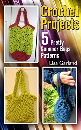 Crochet Projects: 5 Pretty Summer Bags Patterns: (Crochet Patterns, Crochet Stitches) (Everyday Crochet) by [Garland, Lisa]
