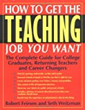 How to Get the Teaching Job You Want: The Complete Guide for College Graduates, Returning Teachers and Career Changers