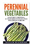 Perennial Vegetables: Vegetable Gardening: 21 Vegetables to Plant Once and Harvest Forever (Perennial Vegetables, Perennial Plants, Gardening, ... Garden Vegetables, and Vegetable Gardening)
