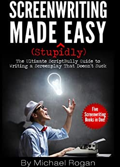 Screenwriting Made (Stupidly) Easy - The Ultimate ScriptBully Guide to Writing a Screenplay That Doesn't Suck by [Rogan, Michael]