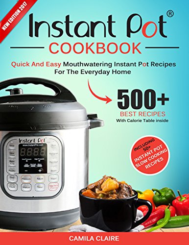 Instant Pot Cookbook: Quick And Easy Mouthwatering Instant Pot Recipes For The Everyday Home (Electric Pressure Cooker Recipes Cookbook) by Camila Claire