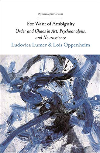 For Want of Ambiguity: Order and Chaos in Art, Psychoanalysis, and Neuroscience (Psychoanalytic Horizons)