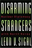 Disarming Strangers: Nuclear Diplomacy with North Korea
