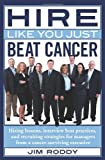 Hire Like You Just Beat Cancer: Hiring lessons, interview best practices, and recruiting strategies for managers from a cancer-surviving executive