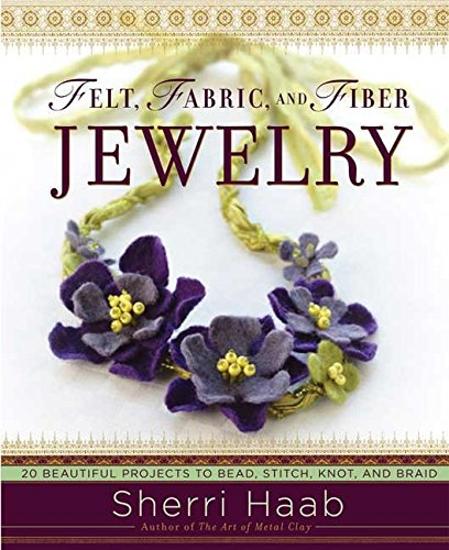 - Felt, Fabric, and Fiber Jewelry: 20 Beautiful Projects to Bead, Stitch, Knot, and Braid