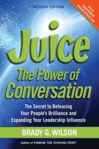 Juice: The Power of Conversation—The Secret to Releasing Your People's Brilliance and Expanding Your Leadership Influence, Revised Edition