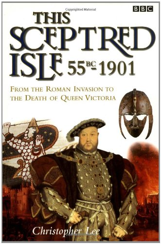 This Sceptred Isle: 55 BC – 1901: The Roman Invasion to the Death of Queen Victoria
