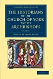 The Historians of the Church of York and Its Archbishops: Volume 1, , 1108051553