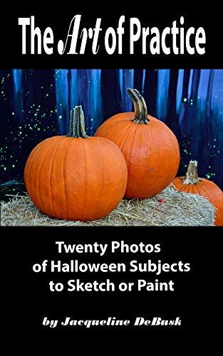The Art of Practice: Twenty Photos of Halloween Subjects to Sketch or Paint (Seasonal: Halloween Book 1) por Jacqueline DeBusk