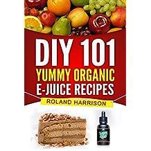 DIY 101 Yummy Organic e-Juice Recipes: 101 Delicious e Liquid, e Juice & Vape Juice Recipes You Can Make Today
