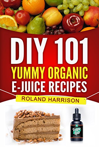 DIY 101 Yummy Organic e-Juice Recipes: 101 Delicious e Liquid, e Juice & Vape Juice Recipes You Can Make Today (Organic Ejuice)