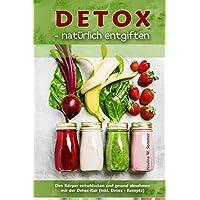 Detox - natürlich entgiften: Den Körper entschlacken und gesund abnehmen mit der Detox-Kur (inkl. Detox-Rezepte)