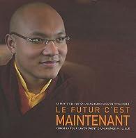 Le futur c'est maintenant par Thayé Dorjé Sa Sainteté le XVIIème Karmapa