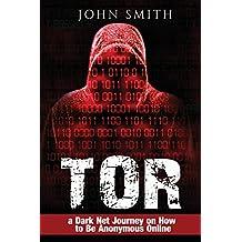 TOR: a Dark Net Journey on How to Be Anonymous Online (TOR,Dark Net,DarkNet,Deep web,cyber security Book 0) (Volume 1)