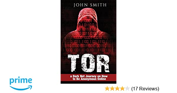 TOR: a Dark Net Journey on How to Be Anonymous Online (TOR, Dark Net, DarkNet, Deep web, cyber security Book 0) (Volume 1): John Smith: 9781542459303: ...