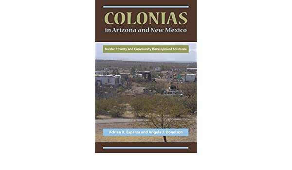 Colonias in Arizona and New Mexico: Border Poverty and Community Development Solutions - Kindle edition by Adrian X. Esparza, Angela J. Donelson.