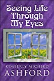 Seeing Life Through My Eyes, Kimberly Michiko Ashford, 1448938686