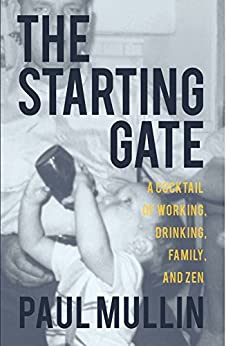 The Starting Gate: A Cocktail of Working, Drinking, Family and Zen by [Mullin, Paul]