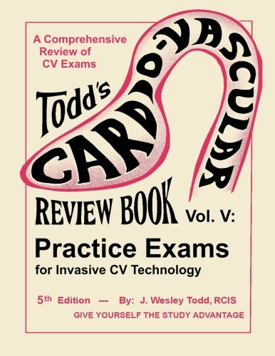 Todds Cardiovascular Review Book Volume 5  Practice Exams For Invasive Cv Technology  Todds Cardiovascular Review Books