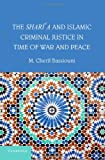 The Shari'a and Islamic Criminal Justice in Time of War and Peace, M. Cherif Bassiouni, 110704068X