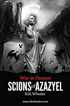 Scions of Azazyel: War in Heaven by [Wheeler Jr., Robert Kenneth, Wheeler Jr., Dr. Robert Kenneth]