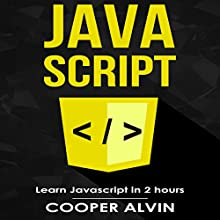 Javascript: Learn Javascript in 2 Hours and Start Programming Today! Audiobook by Cooper Alvin Narrated by Robert Douglas Glenn