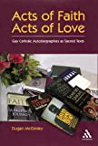 Acts of Faith, Acts of Love : Gay Catholic Autobiographies as Sacred Texts, McGinley, Dugan, 0826418368