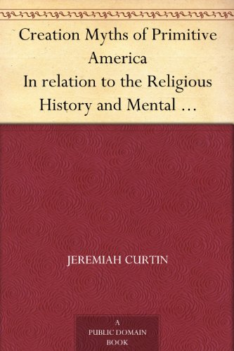 Creation Myths of Primitive America In relation to the Religious History and Mental Development of Mankind by [Curtin, Jeremiah]
