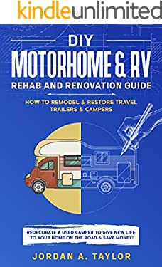 DIY Motorhome & RV Rehab and Renovation Guide: How to Remodel & Restore Travel Trailers & Campers - Redecorate a used Camper to Give New Life to Your Home on the Road and SAVE MONEY!