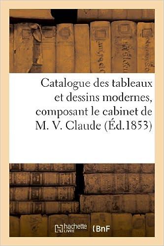Télécharger en ligne Catalogue des tableaux et dessins modernes, composant le cabinet de M. V. Claude pdf epub