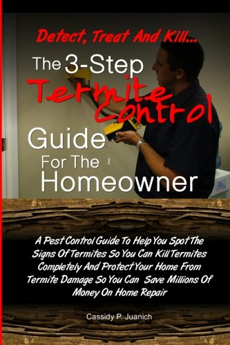 Detect, Treat and Kill-The 3-Step Termite Control Guide For The Homeowner: A Pest Control Guide To Help You Spot The Signs Of Termites So You Can Kill ... You Can - P Detect