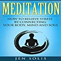 Meditation: How to Relieve Stress by Connecting Your Body, Mind and Soul Audiobook by Jen Solis Narrated by Daniel Halley