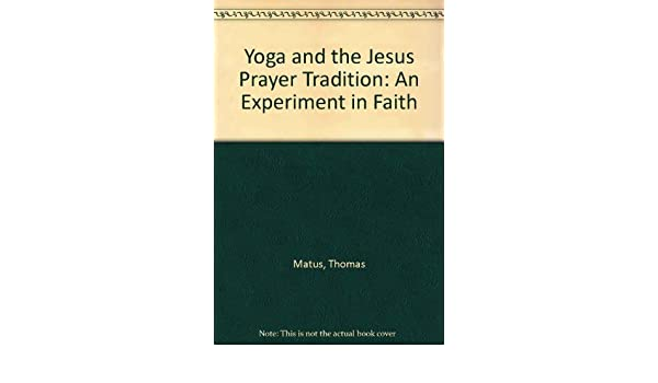 Yoga and the Jesus Prayer Tradition: An Experiment in Faith ...