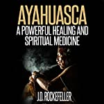 Ayahuasca: A Powerful Healing and Spiritual Medicine | J.D. Rockefeller