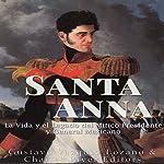 Santa Anna: La Vida y el Legado del Mítico Presidente y General Mexicano [Santa Anna: The Life and Legacy of the Mexican President and General]   Charles River Editors,Gustavo Vazquez Lozano