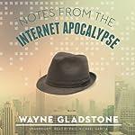 Notes from the Internet Apocalypse: The Internet Apocalypse Trilogy, Book 1 | Wayne Gladstone