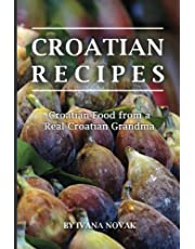 Croatian Recipes: Croatian Food from a Real Croatian Grandma: Real Croatian Cuisine (Croatian Recipes, Croatian Food, Croatian Cookbook)