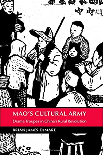 Mao's Cultural Army: Drama Troupes in China's Rural Revolution (Cambridge Studies in the History of the People's Republic of China)