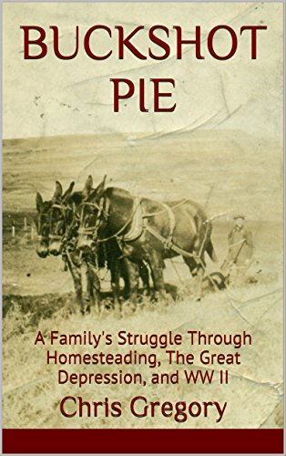 BUCKSHOT PIE: A Family's Struggle Through Homesteading, The Great Depression, and WW II by [Gregory, Chris]