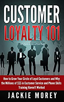 Customer Loyalty 101 - Revised and Updated: How to Grow Your Circle of Loyal Customers and Why the Millions of $$$ in Customer Service and Phone Skills ... Haven't Worked (Honor in the Marketplace) by [Morey, Jackie]