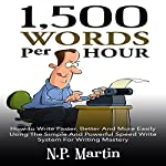 1500 Words Per Hour: How to Write Faster, Better and More Easily Using the Simple and Powerful Speed Write System for Writing Mastery | N.P. Martin