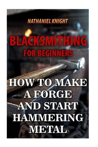 Blacksmithing For Beginners: How To Make a Forge And Start Hammering Metal