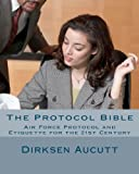 The Protocol Bible: Air Force Protocol and Etiquette for the 21st Century, Dirksen Aucutt, 1463691068