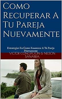 Como Recuperar A Tu Pareja Nuevamente: Estrategias En Como Enamorar A Tu Pareja Nuevamente (Spanish Edition) by [Victor  Concepcion]