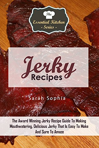 Jerky Recipes: The Award Winning Jerky Recipe Guide To Making Mouthwatering, Delicious Jerky That Is Easy To Make And Sure To Amaze (The Essential Kitchen Series Book 87) by Sarah Sophia